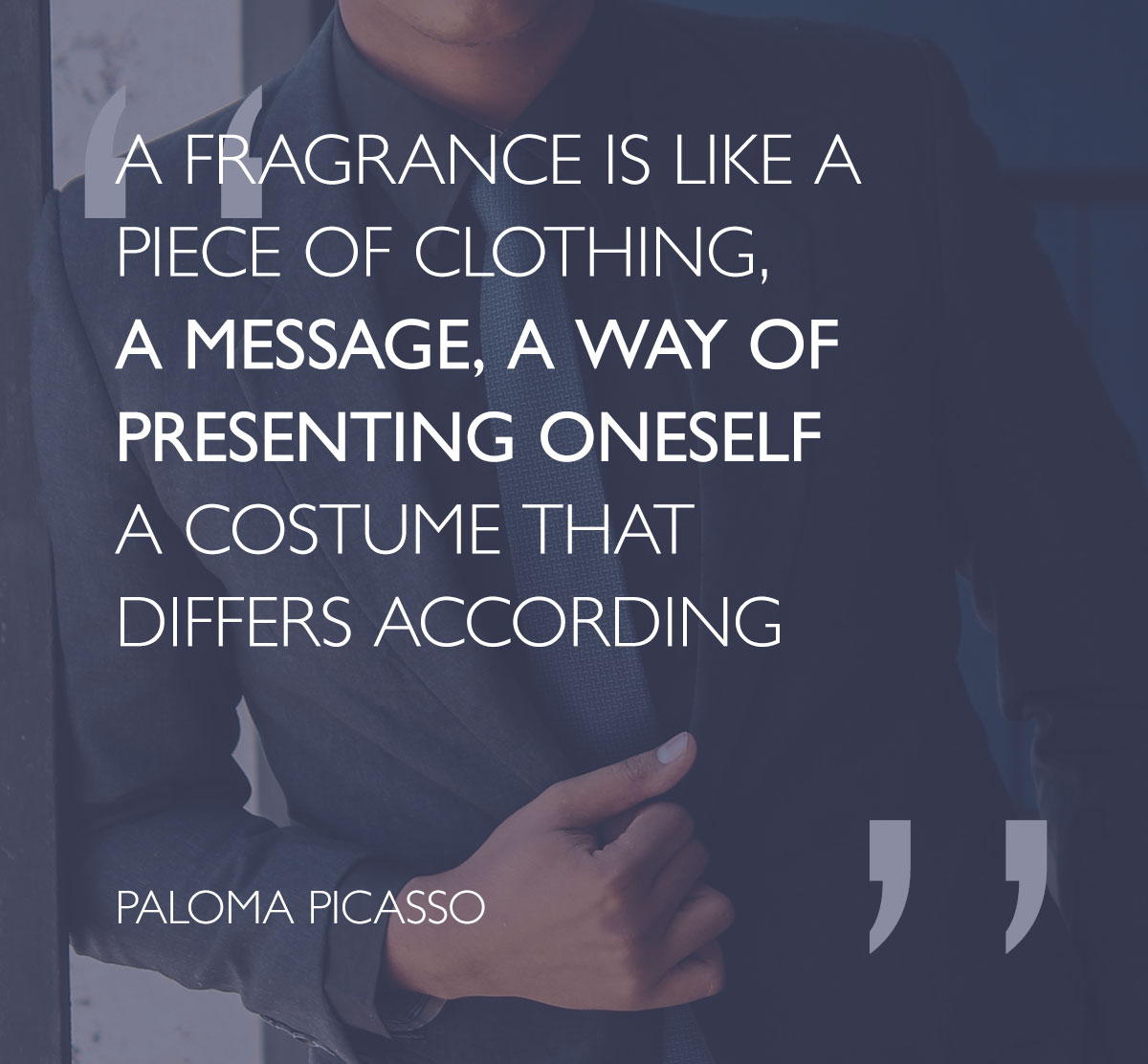 A fragrance is like a piece of clothing, a message, a way of presenting oneself a costume that differs according - Paloma Picasso